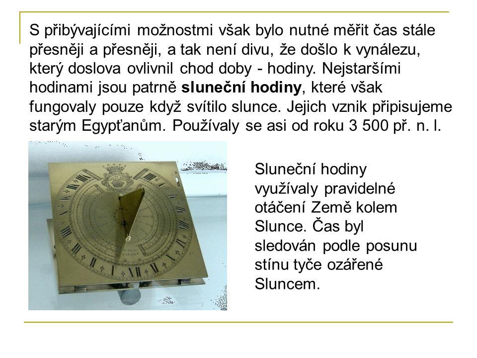S přibývajícími možnostmi však bylo nutné měřit čas stále přesněji a přesněji, a tak není divu, že došlo k vynálezu, který doslova ovlivnil chod doby - hodiny. Nejstaršími hodinami jsou patrně sluneční hodiny, které však fungovaly pouze když svítilo slunce. Jejich vznik připisujeme starým Egypťanům. Používaly se asi od roku 3 500 př. n. l.