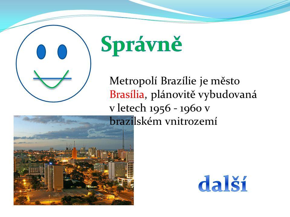 Správně Metropolí Brazílie je město Brasília, plánovitě vybudovaná v letech 1956 - 1960 v brazilském vnitrozemí.
