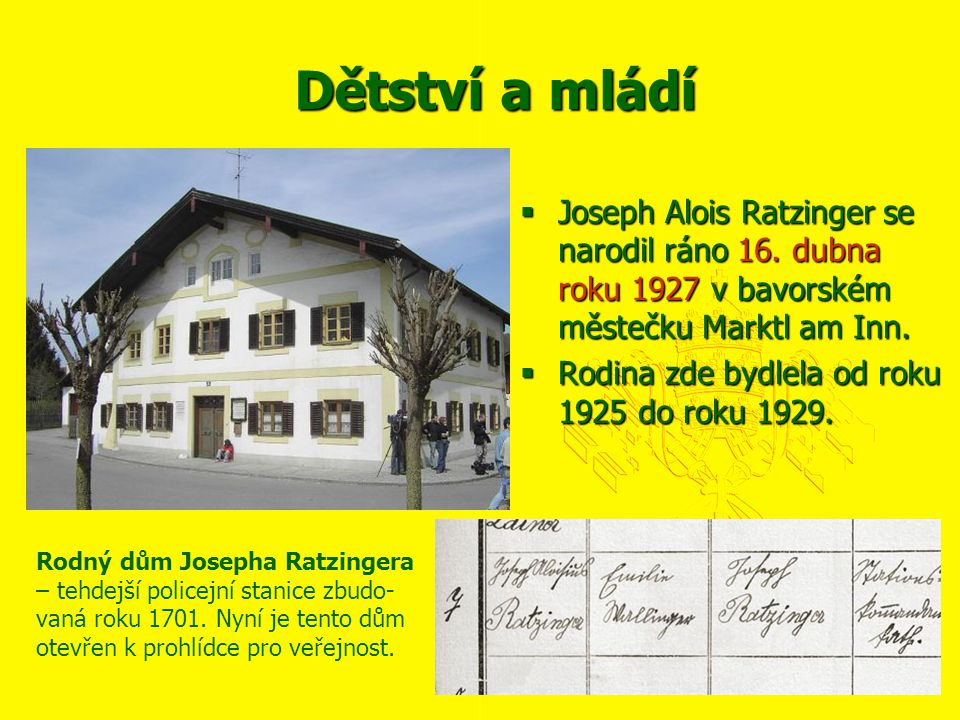 Dětství a mládí Joseph Alois Ratzinger se narodil ráno 16. dubna roku 1927 v bavorském městečku Marktl am Inn.