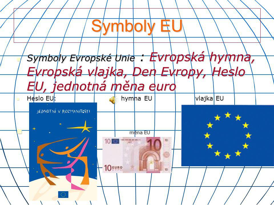 Symboly EU Symboly Evropské Unie : Evropská hymna, Evropská vlajka, Den Evropy, Heslo EU, jednotná měna euro.