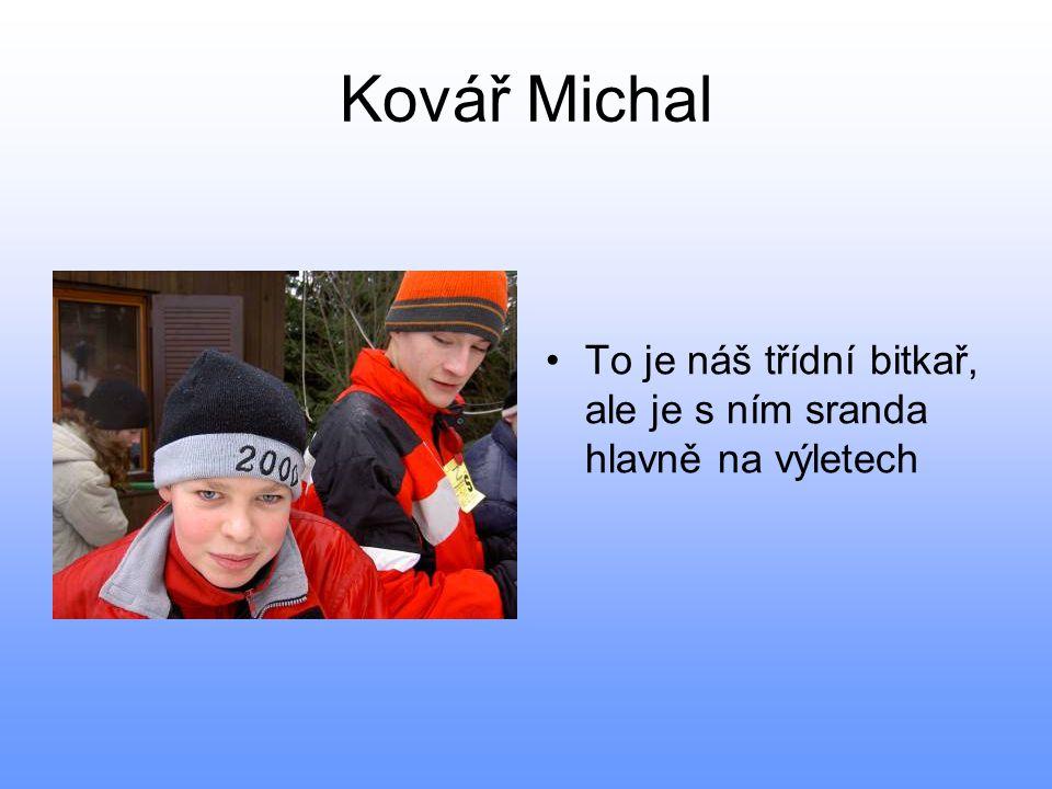 Kovář Michal To je náš třídní bitkař, ale je s ním sranda hlavně na výletech