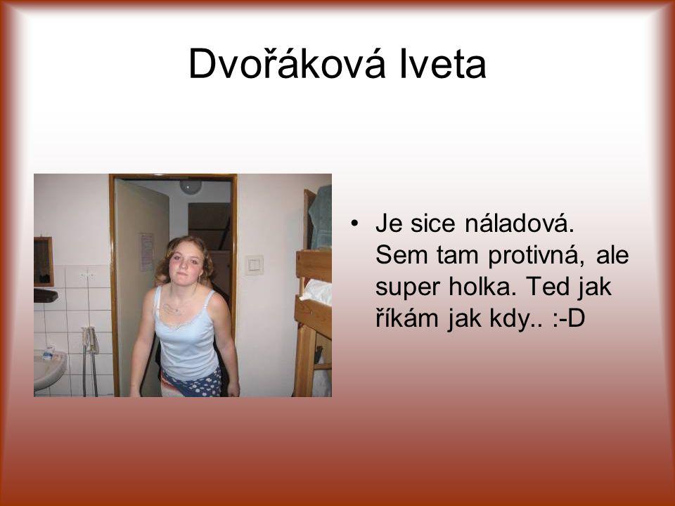 Dvořáková Iveta Je sice náladová. Sem tam protivná, ale super holka. Ted jak říkám jak kdy.. :-D