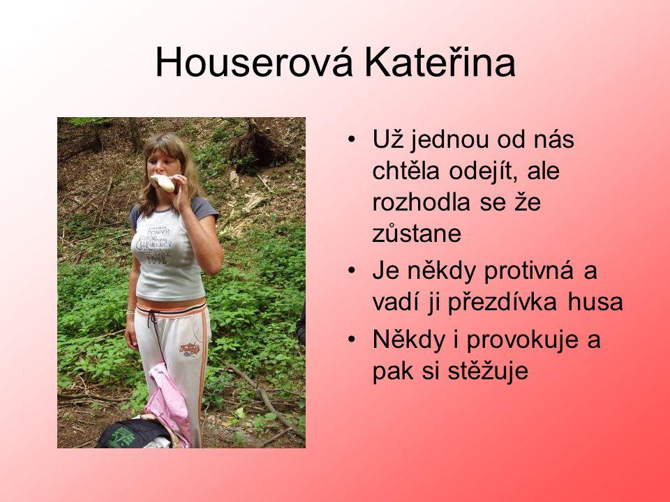 Houserová Kateřina Už jednou od nás chtěla odejít, ale rozhodla se že zůstane. Je někdy protivná a vadí ji přezdívka husa.