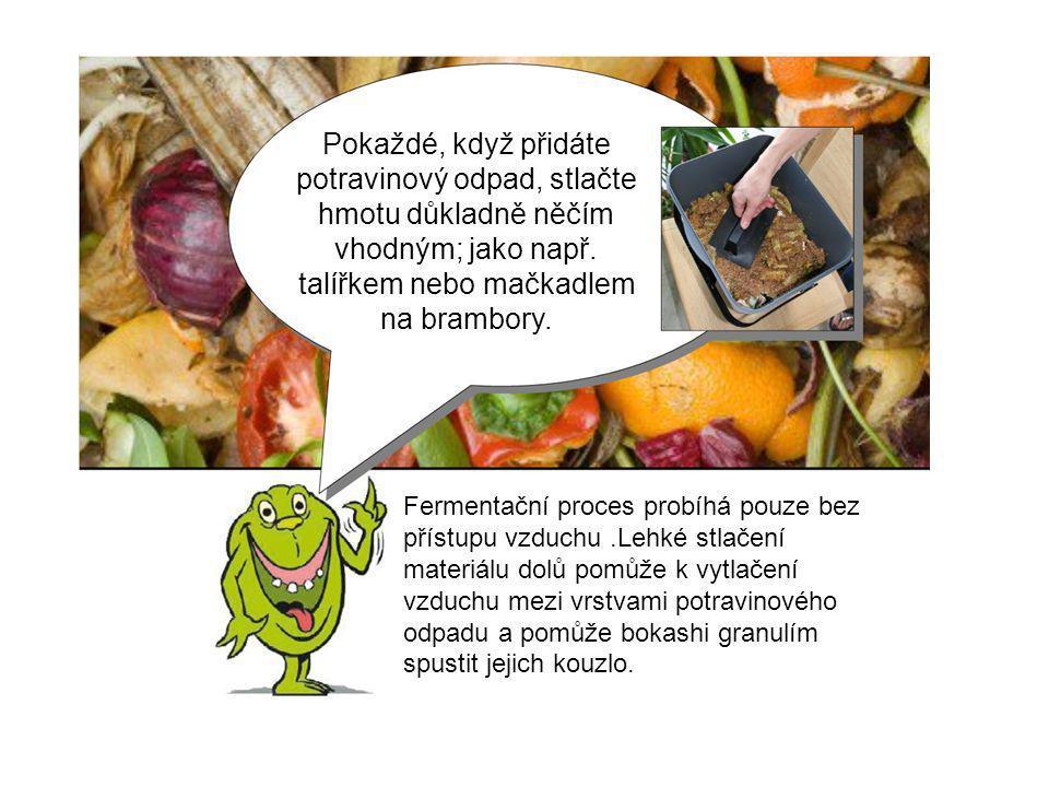 Pokaždé, když přidáte potravinový odpad, stlačte hmotu důkladně něčím vhodným; jako např. talířkem nebo mačkadlem na brambory.