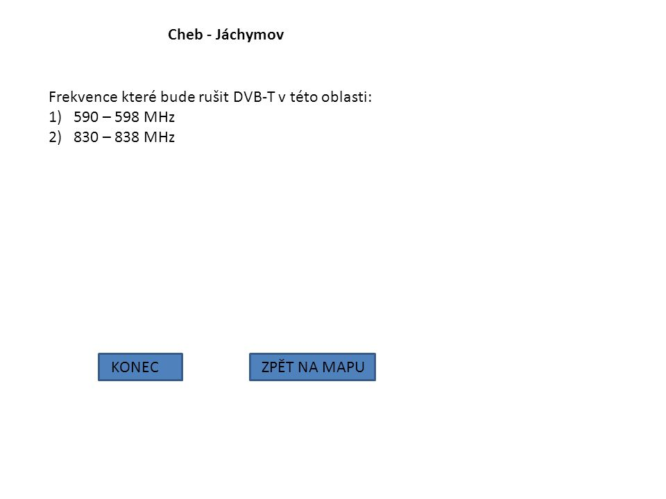 Cheb - Jáchymov Frekvence které bude rušit DVB-T v této oblasti: 590 – 598 MHz. 830 – 838 MHz. KONEC.