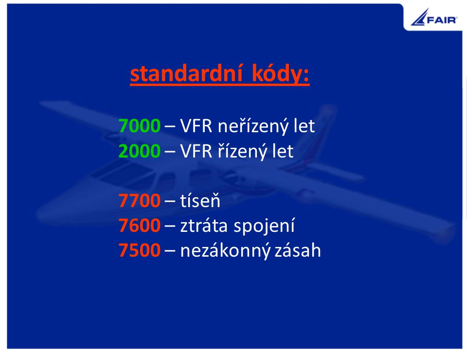 standardní kódy: 7000 – VFR neřízený let. 2000 – VFR řízený let. 7700 – tíseň. 7600 – ztráta spojení.