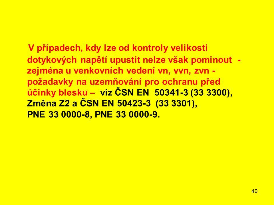V případech, kdy lze od kontroly velikosti dotykových napětí upustit nelze však pominout - zejména u venkovních vedení vn, vvn, zvn - požadavky na uzemňování pro ochranu před účinky blesku – viz ČSN EN 50341-3 (33 3300), Změna Z2 a ČSN EN 50423-3 (33 3301), PNE 33 0000-8, PNE 33 0000-9.