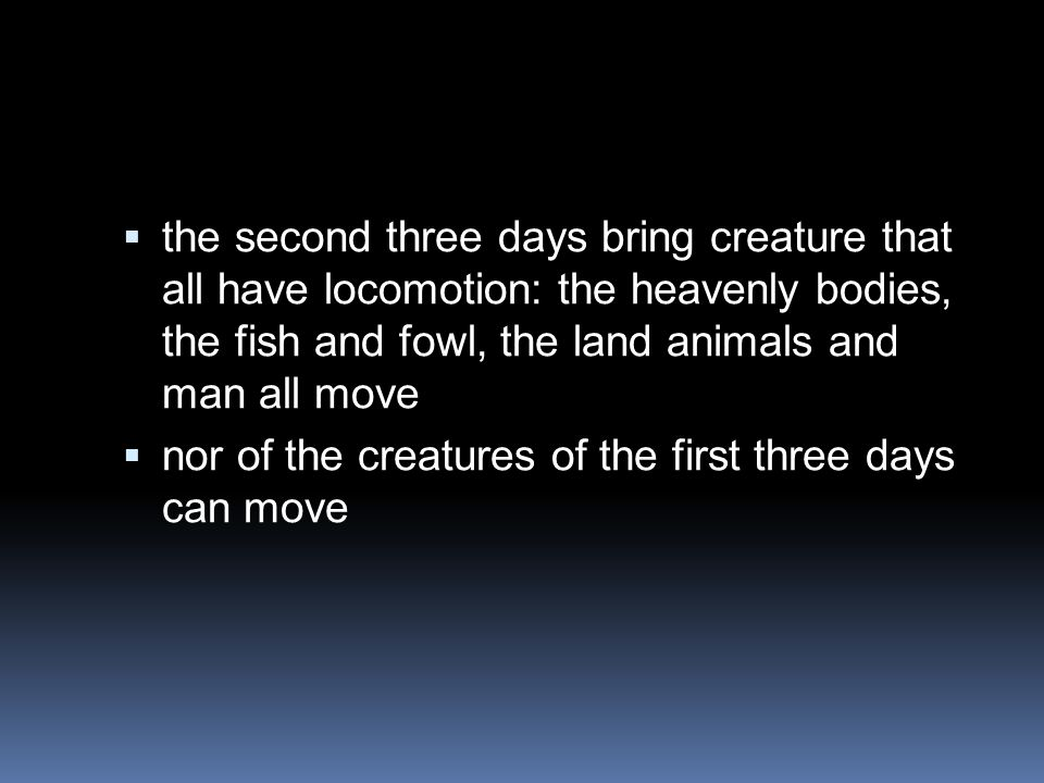 the second three days bring creature that all have locomotion: the heavenly bodies, the fish and fowl, the land animals and man all move