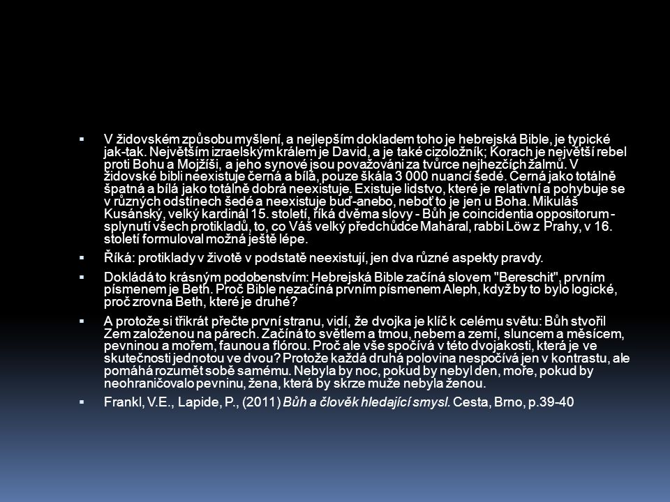V židovském způsobu myšlení, a nejlepším dokladem toho je hebrejská Bible, je typické jak-tak. Největším izraelským králem je David, a je také cizoložník; Korach je největší rebel proti Bohu a Mojžíši, a jeho synové jsou považováni za tvůrce nejhezčích žalmů. V židovské bibli neexistuje černá a bílá, pouze škála 3 000 nuancí šedé. Černá jako totálně špatná a bílá jako totálně dobrá neexistuje. Existuje lidstvo, které je relativní a pohybuje se v různých odstínech šedé a neexistuje buď-anebo, neboť to je jen u Boha. Mikuláš Kusánský, velký kardinál 15. století, říká dvěma slovy - Bůh je coincidentia oppositorum - splynutí všech protikladů, to, co Váš velký předchůdce Maharal, rabbi Löw z Prahy, v 16. století formuloval možná ještě lépe.