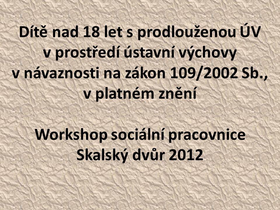 Dítě nad 18 let s prodlouženou ÚV v prostředí ústavní výchovy v návaznosti na zákon 109/2002 Sb., v platném znění Workshop sociální pracovnice Skalský dvůr 2012