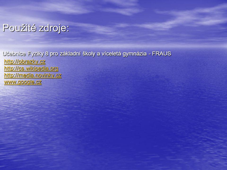 Použité zdroje: Učebnice Fyziky 8 pro základní školy a víceletá gymnázia - FRAUS http://obrazky.cz http://cs.wikipedia.org http://media.novinky.cz www.google.cz