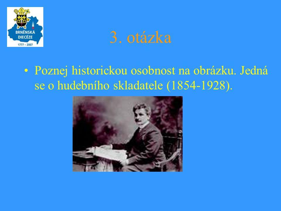 3. otázka Poznej historickou osobnost na obrázku. Jedná se o hudebního skladatele (1854-1928).