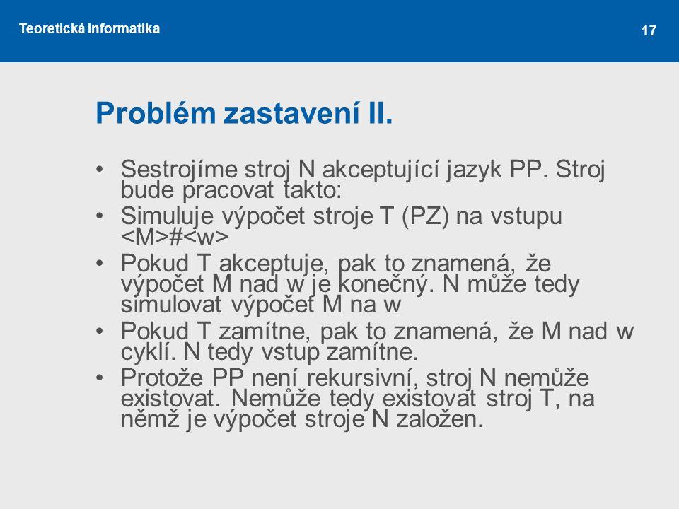 Problém zastavení II. Sestrojíme stroj N akceptující jazyk PP. Stroj bude pracovat takto: Simuluje výpočet stroje T (PZ) na vstupu <M>#<w>