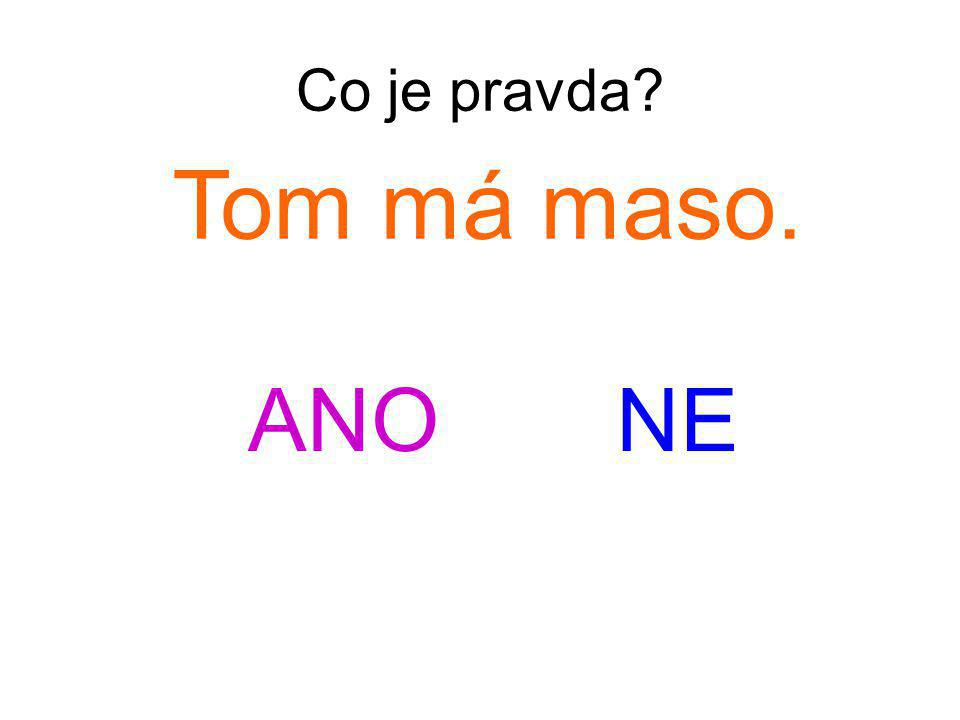 Co je pravda Tom má maso. ANO NE