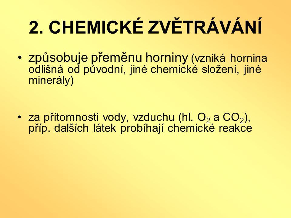 2. CHEMICKÉ ZVĚTRÁVÁNÍ způsobuje přeměnu horniny (vzniká hornina odlišná od původní, jiné chemické složení, jiné minerály)
