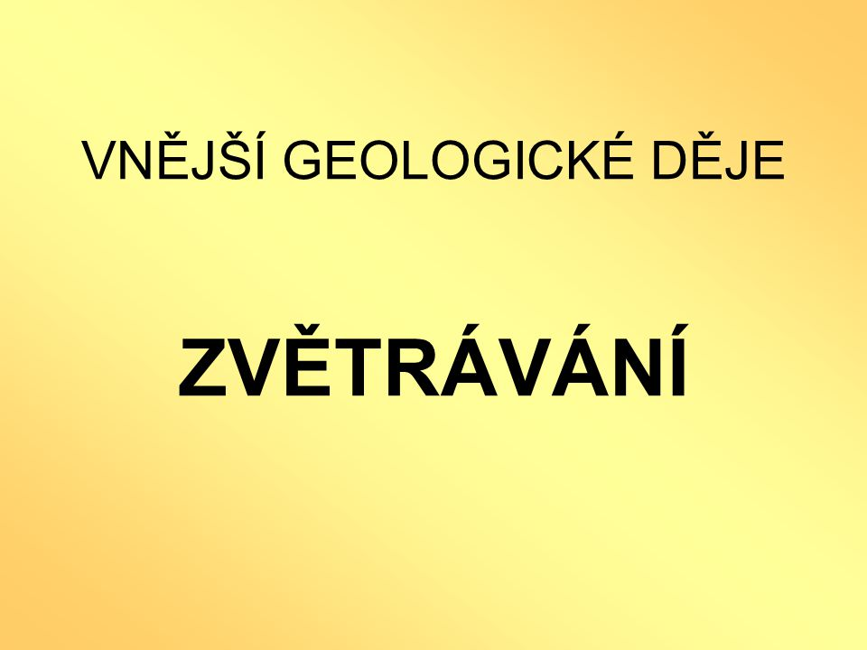 VNĚJŠÍ GEOLOGICKÉ DĚJE ZVĚTRÁVÁNÍ