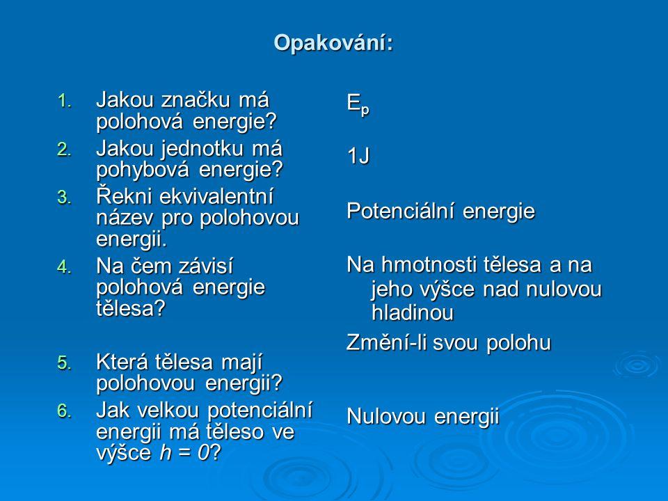 Opakování: Jakou značku má polohová energie Jakou jednotku má pohybová energie Řekni ekvivalentní název pro polohovou energii.