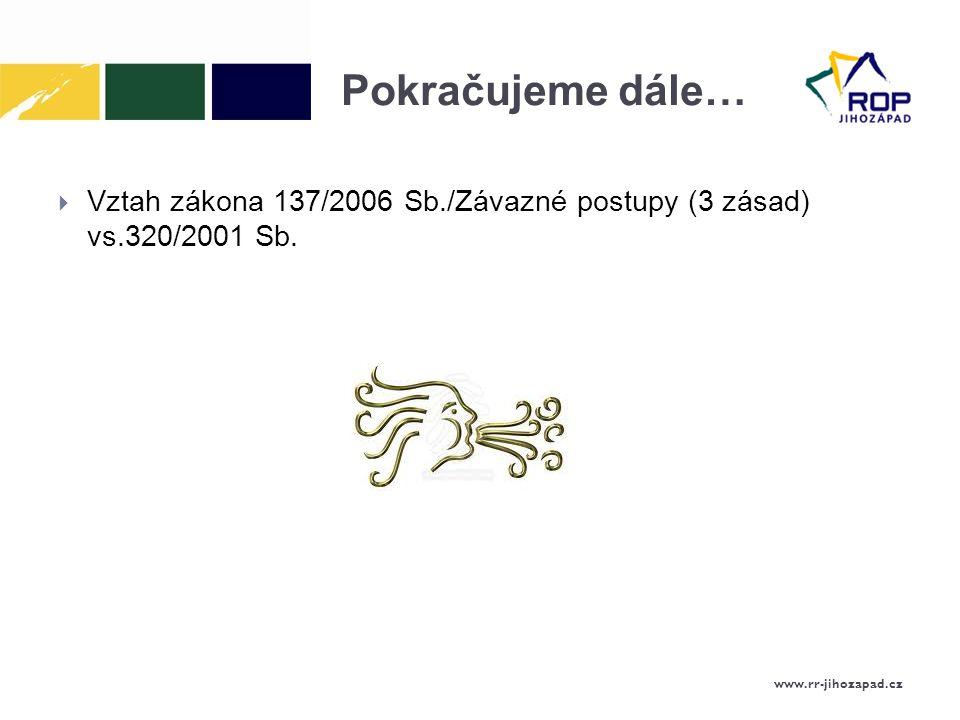 Pokračujeme dále… Vztah zákona 137/2006 Sb./Závazné postupy (3 zásad) vs.320/2001 Sb. www.rr-jihozapad.cz.