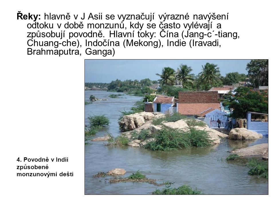 Řeky: hlavně v J Asii se vyznačují výrazné navýšení odtoku v době monzunů, kdy se často vylévají a způsobují povodně. Hlavní toky: Čína (Jang-c´-tiang, Chuang-che), Indočína (Mekong), Indie (Iravadi, Brahmaputra, Ganga)