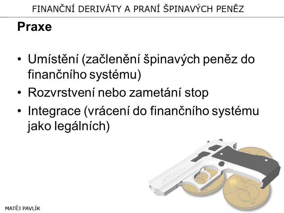 Praxe Umístění (začlenění špinavých peněz do finančního systému) Rozvrstvení nebo zametání stop.