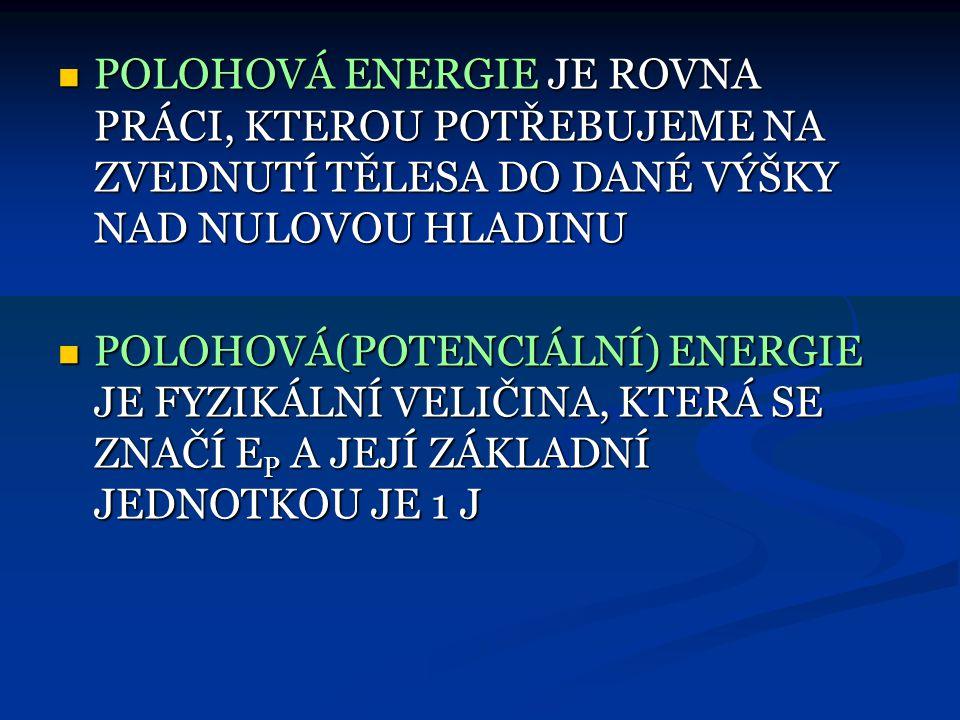 POLOHOVÁ ENERGIE JE ROVNA PRÁCI, KTEROU POTŘEBUJEME NA ZVEDNUTÍ TĚLESA DO DANÉ VÝŠKY NAD NULOVOU HLADINU