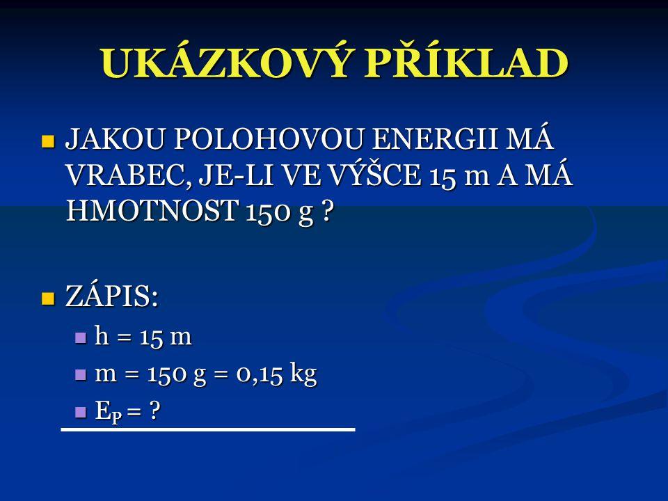 UKÁZKOVÝ PŘÍKLAD JAKOU POLOHOVOU ENERGII MÁ VRABEC, JE-LI VE VÝŠCE 15 m A MÁ HMOTNOST 150 g ZÁPIS: