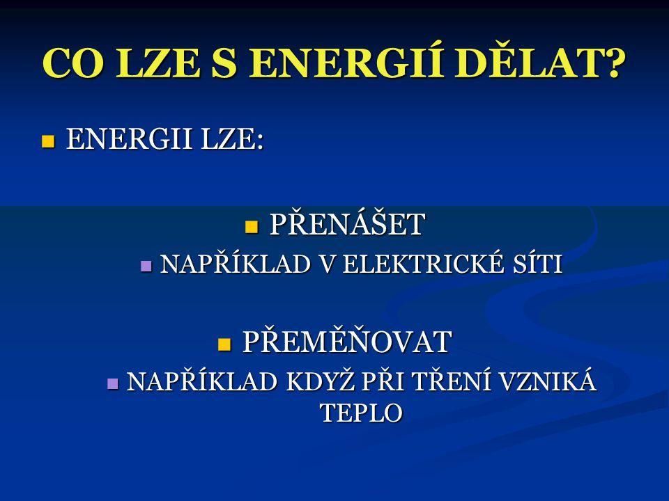 CO LZE S ENERGIÍ DĚLAT ENERGII LZE: PŘENÁŠET PŘEMĚŇOVAT