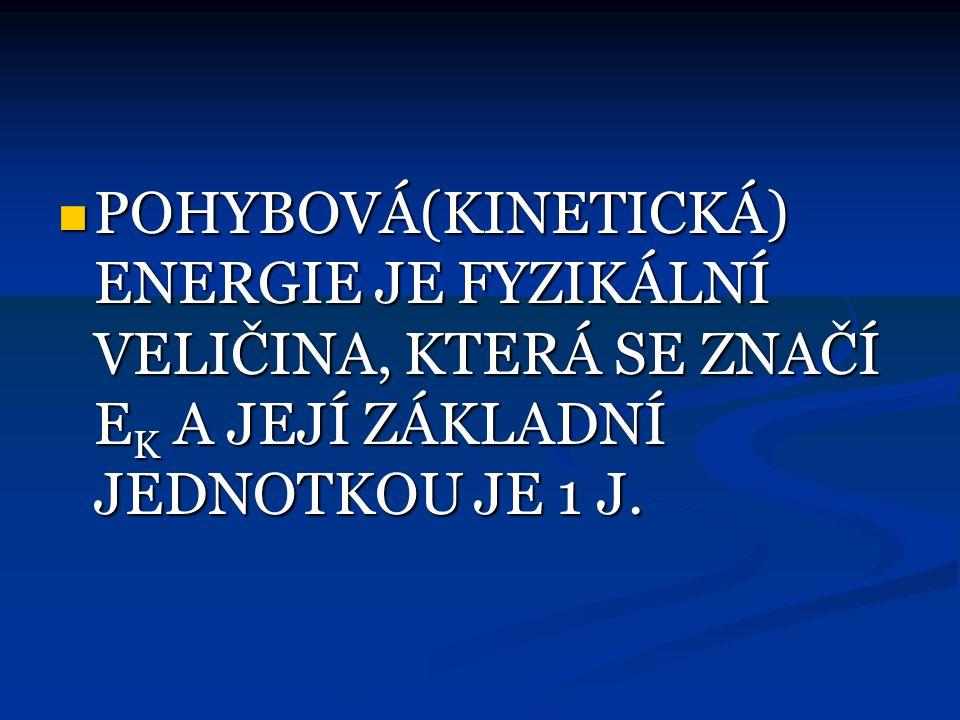 POHYBOVÁ(KINETICKÁ) ENERGIE JE FYZIKÁLNÍ VELIČINA, KTERÁ SE ZNAČÍ EK A JEJÍ ZÁKLADNÍ JEDNOTKOU JE 1 J.