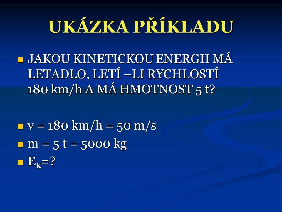 UKÁZKA PŘÍKLADU JAKOU KINETICKOU ENERGII MÁ LETADLO, LETÍ –LI RYCHLOSTÍ 180 km/h A MÁ HMOTNOST 5 t