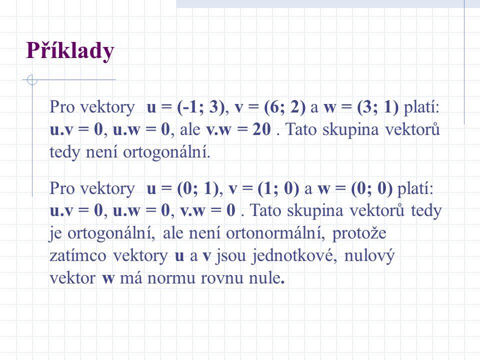 Příklady Pro vektory u = (-1; 3), v = (6; 2) a w = (3; 1) platí: u.v = 0, u.w = 0, ale v.w = 20 . Tato skupina vektorů tedy není ortogonální.