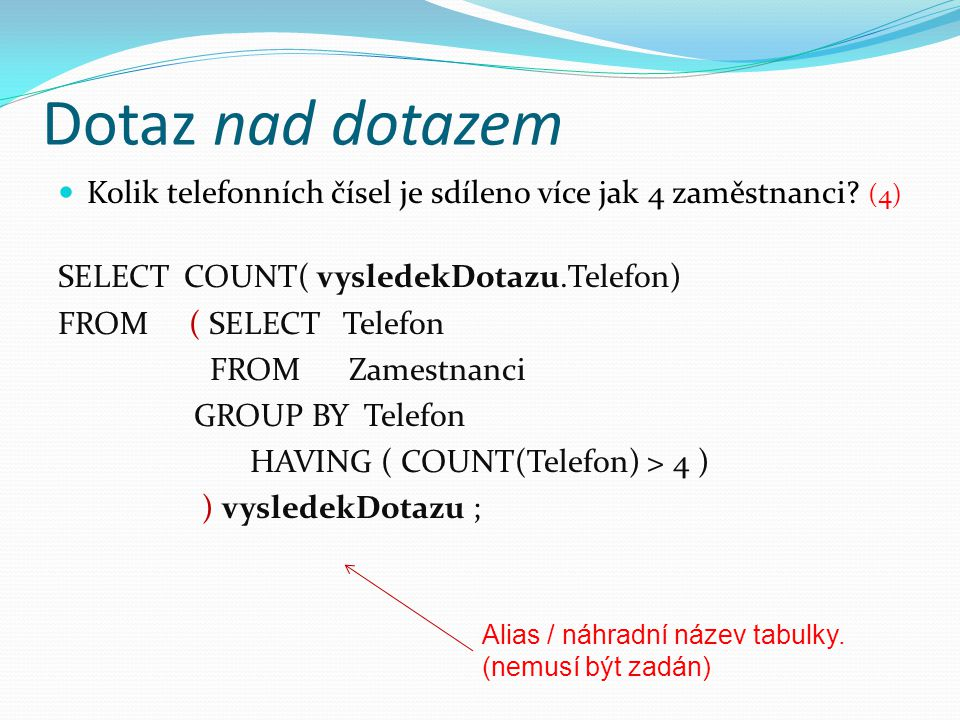 Dotaz nad dotazem Kolik telefonních čísel je sdíleno více jak 4 zaměstnanci (4) SELECT COUNT( vysledekDotazu.Telefon)