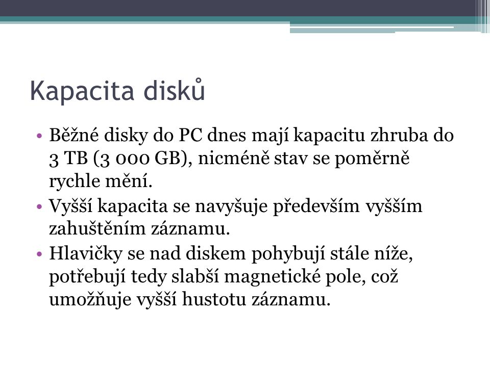 Kapacita disků Běžné disky do PC dnes mají kapacitu zhruba do 3 TB (3 000 GB), nicméně stav se poměrně rychle mění.