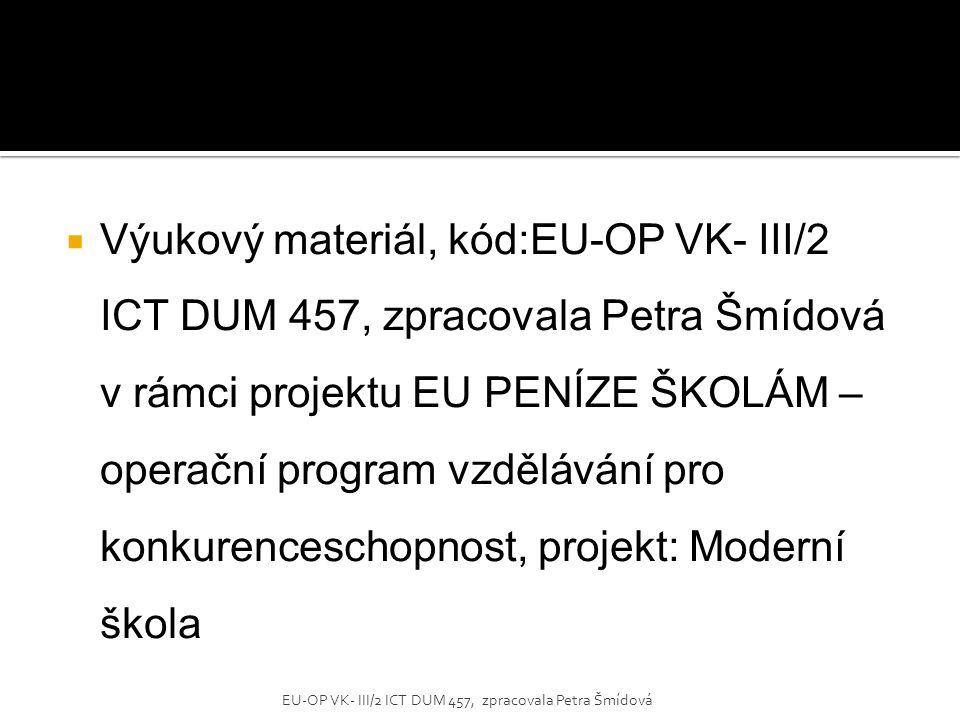 Výukový materiál, kód:EU-OP VK- III/2 ICT DUM 457, zpracovala Petra Šmídová v rámci projektu EU PENÍZE ŠKOLÁM – operační program vzdělávání pro konkurenceschopnost, projekt: Moderní škola