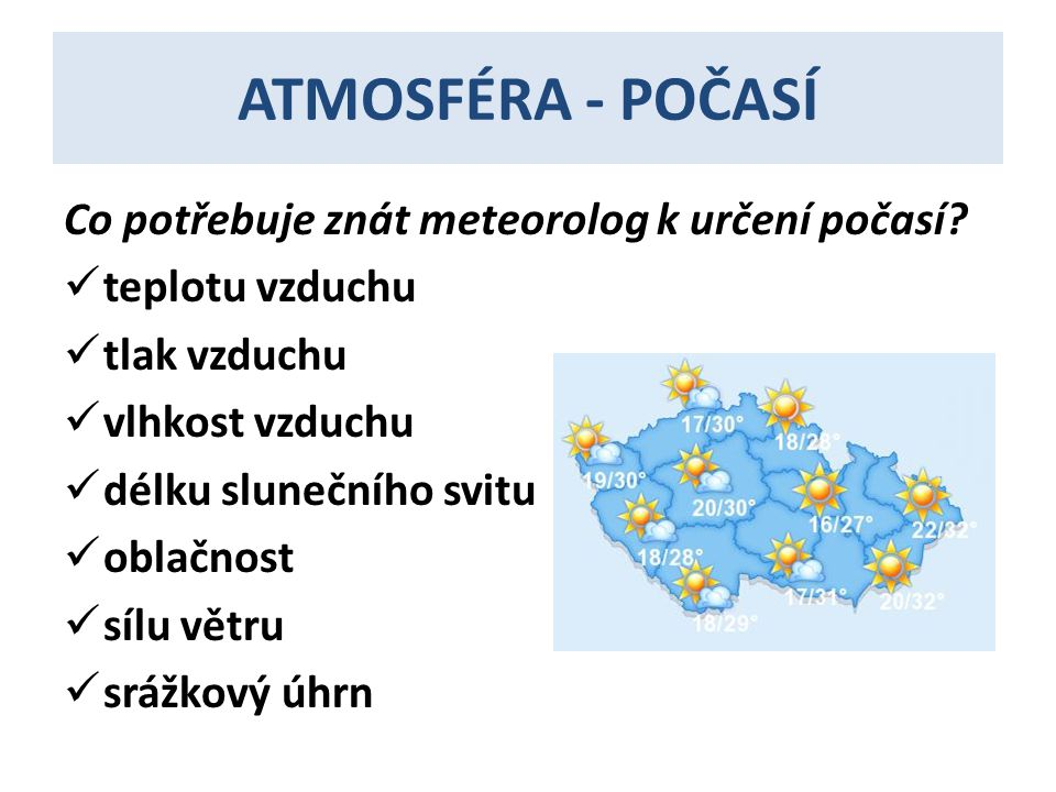 ATMOSFÉRA - POČASÍ Co potřebuje znát meteorolog k určení počasí