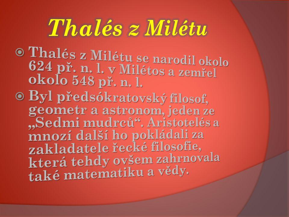 Thalés z Milétu Thalés z Milétu se narodil okolo 624 př. n. l. v Milétos a zemřel okolo 548 př. n. l.