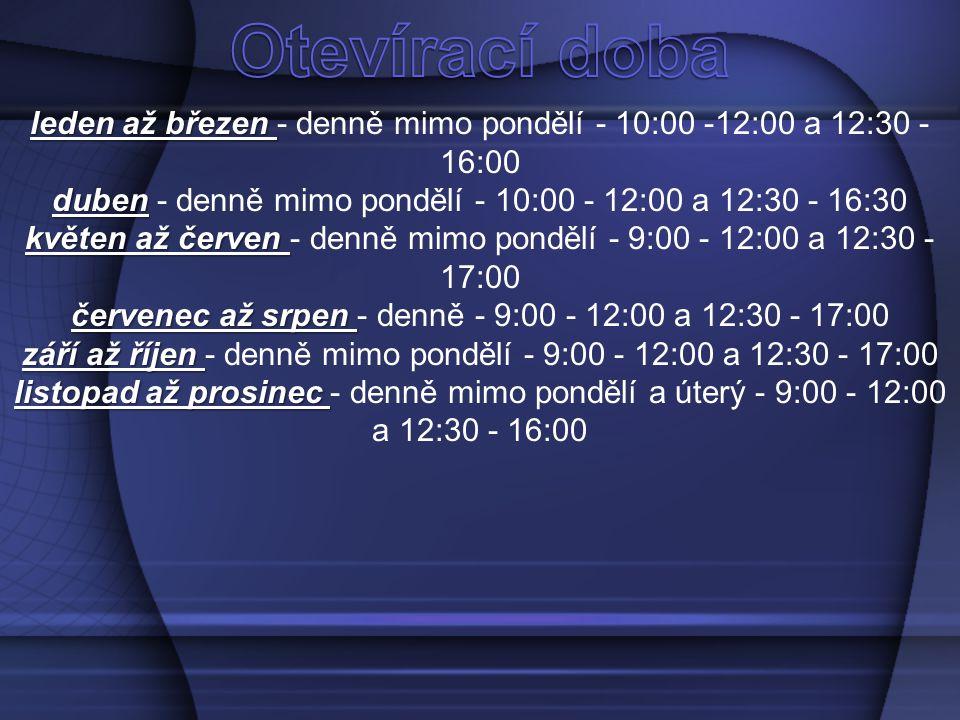 Otevírací doba leden až březen - denně mimo pondělí - 10:00 -12:00 a 12:30 - 16:00. duben - denně mimo pondělí - 10:00 - 12:00 a 12:30 - 16:30.