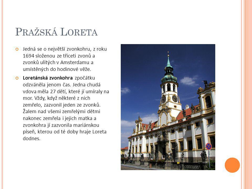 Pražská Loreta Jedná se o největší zvonkohru, z roku 1694 složenou ze třiceti zvonů a zvonků ulitých v Amsterdamu a umístěných do hodinové věže.