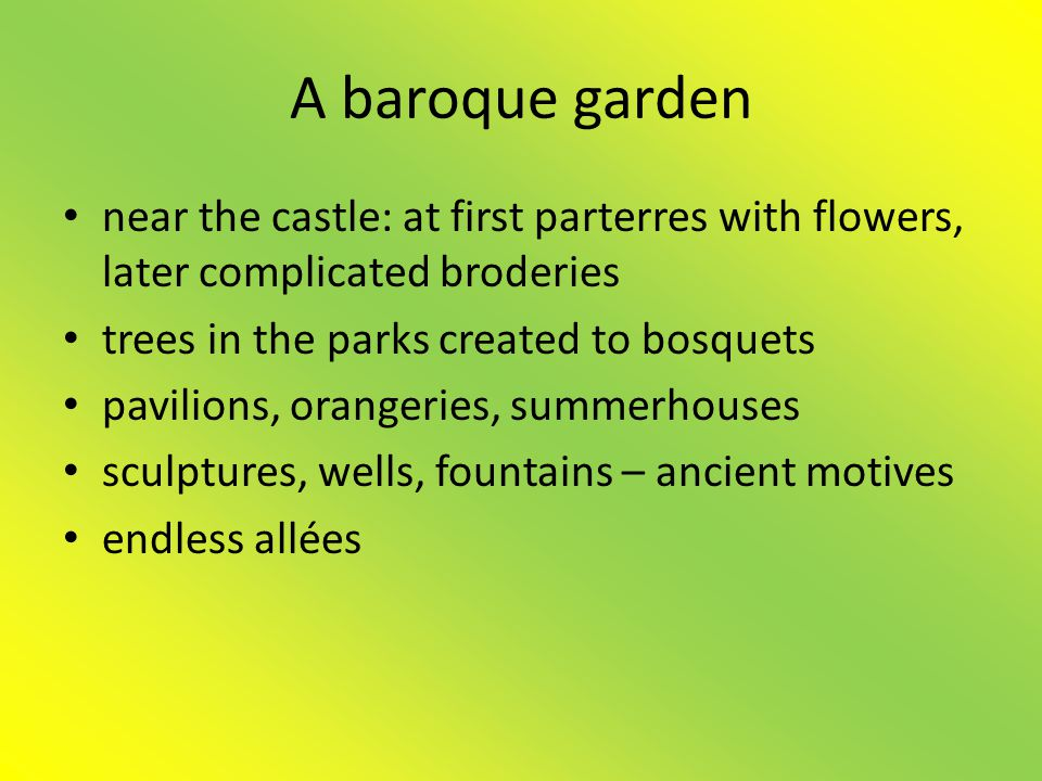 A baroque garden near the castle: at first parterres with flowers, later complicated broderies. trees in the parks created to bosquets.