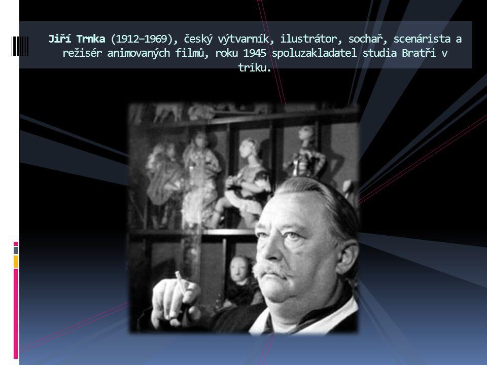 Jiří Trnka (1912–1969), český výtvarník, ilustrátor, sochař, scenárista a režisér animovaných filmů, roku 1945 spoluzakladatel studia Bratři v triku.