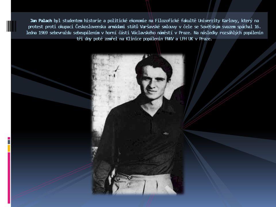 Jan Palach byl studentem historie a politické ekonomie na Filozofické fakultě Univerzity Karlovy, který na protest proti okupaci Československa armádami států Varšavské smlouvy v čele se Sovětským svazem spáchal 16.