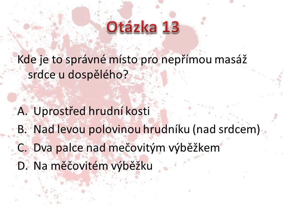 Otázka 13 Kde je to správné místo pro nepřímou masáž srdce u dospělého Uprostřed hrudní kosti. Nad levou polovinou hrudníku (nad srdcem)