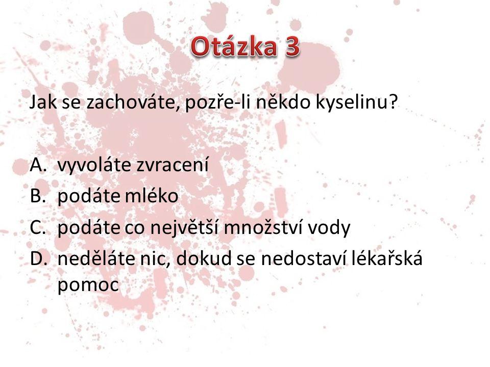 Otázka 3 Jak se zachováte, pozře-li někdo kyselinu vyvoláte zvracení
