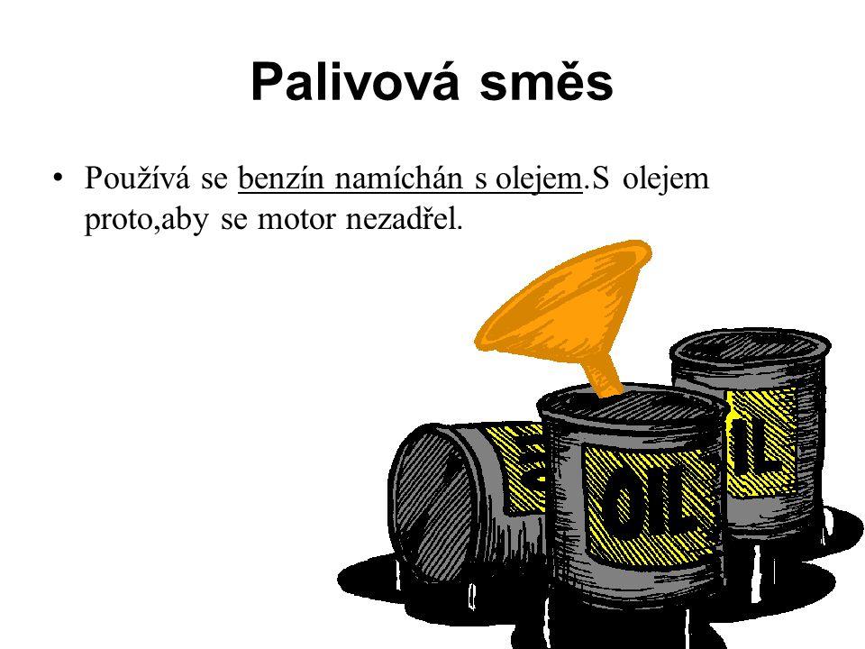 Palivová směs Používá se benzín namíchán s olejem.S olejem proto,aby se motor nezadřel.