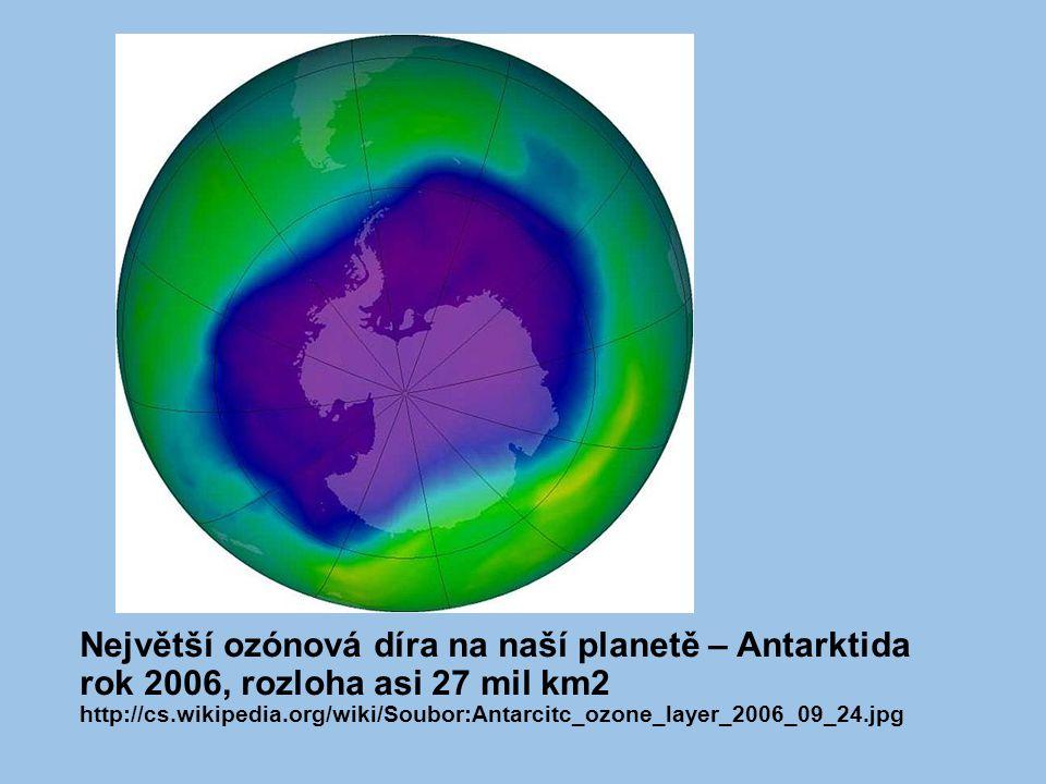 Největší ozónová díra na naší planetě – Antarktida rok 2006, rozloha asi 27 mil km2 http://cs.wikipedia.org/wiki/Soubor:Antarcitc_ozone_layer_2006_09_24.jpg