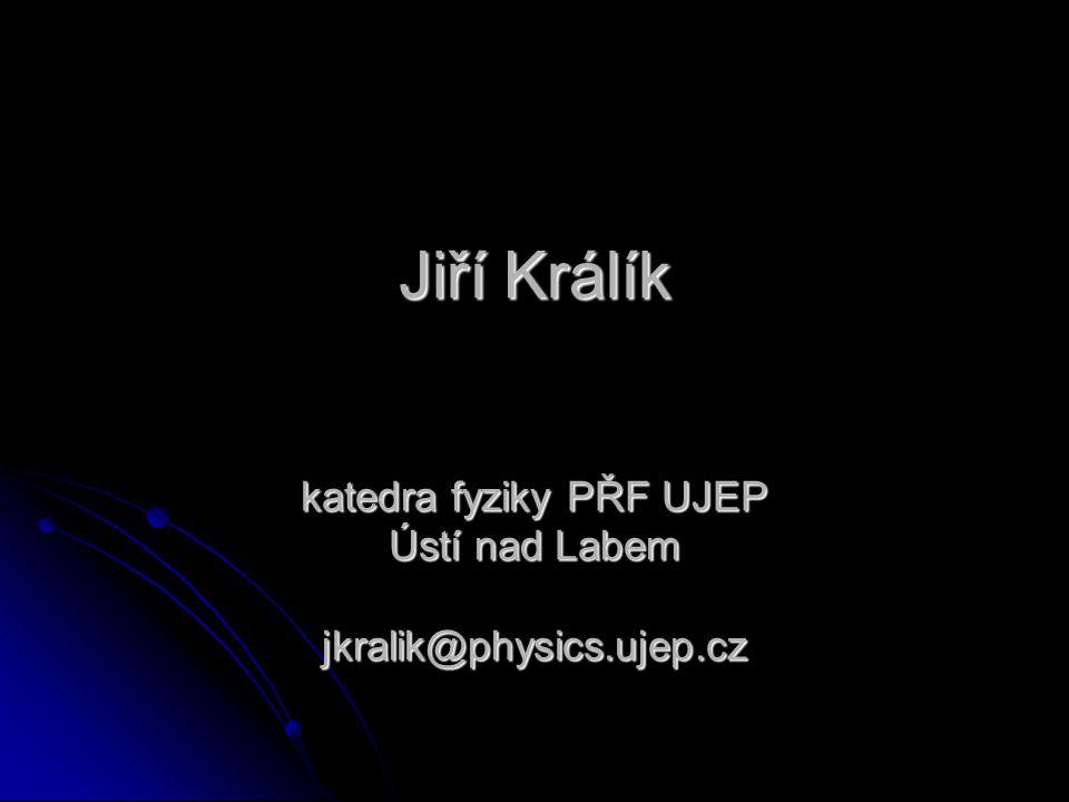 Jiří Králík katedra fyziky PŘF UJEP Ústí nad Labem jkralik@physics