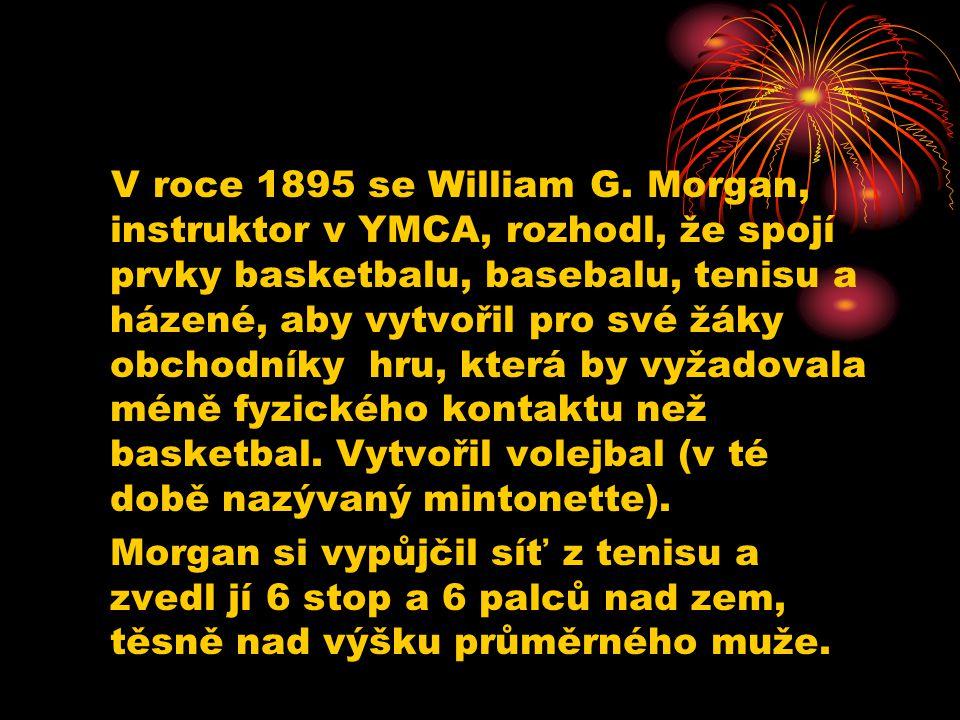 V roce 1895 se William G. Morgan, instruktor v YMCA, rozhodl, že spojí prvky basketbalu, basebalu, tenisu a házené, aby vytvořil pro své žáky obchodníky hru, která by vyžadovala méně fyzického kontaktu než basketbal. Vytvořil volejbal (v té době nazývaný mintonette).