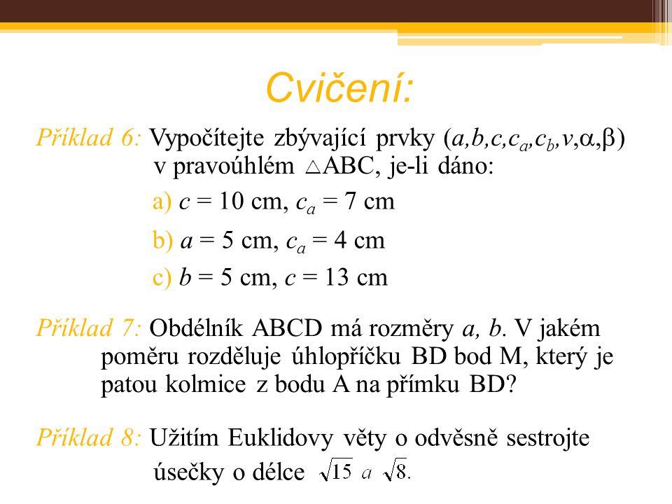 Cvičení: Příklad 6: Vypočítejte zbývající prvky (a,b,c,ca,cb,v,,) v pravoúhlém ABC, je-li dáno: