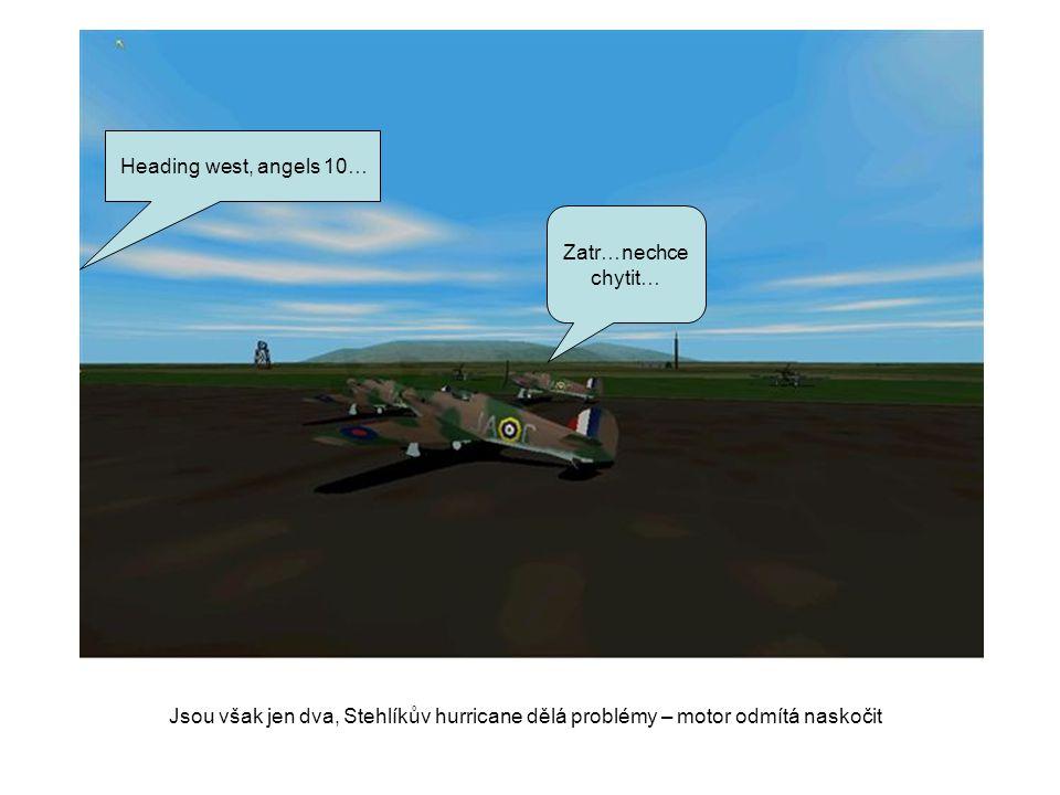 Heading west, angels 10… Zatr…nechce chytit… Jsou však jen dva, Stehlíkův hurricane dělá problémy – motor odmítá naskočit.
