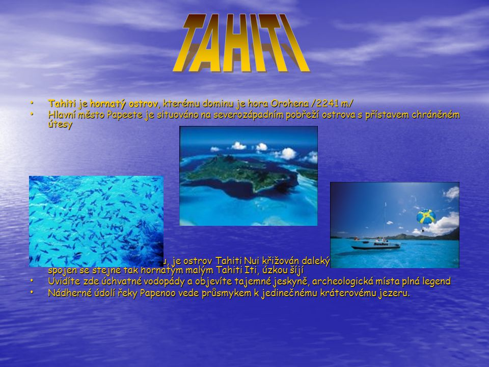 TAHITI Tahiti je hornatý ostrov, kterému dominu je hora Orohena /2241 m/