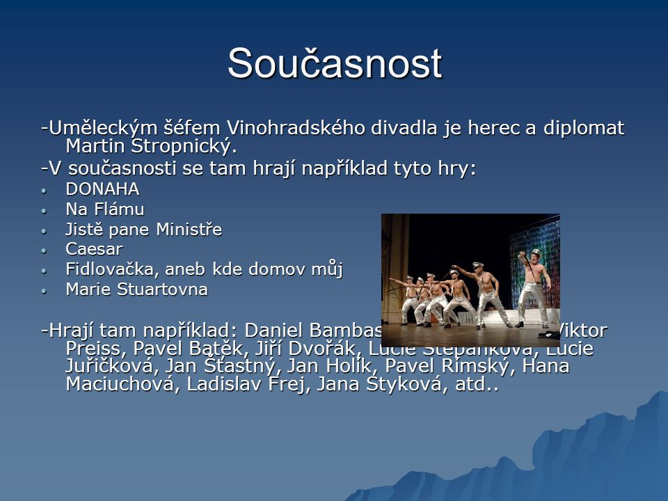 Současnost -Uměleckým šéfem Vinohradského divadla je herec a diplomat Martin Stropnický. -V současnosti se tam hrají například tyto hry: